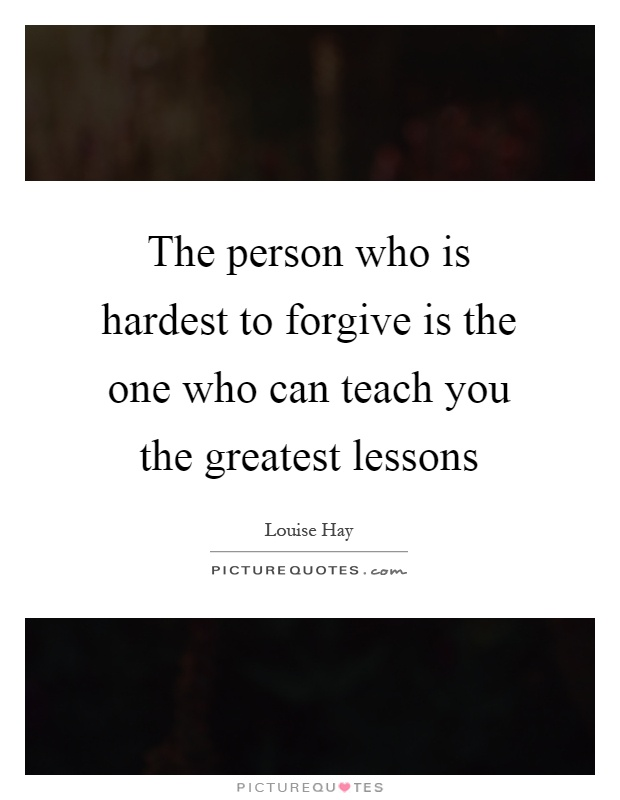 The person who is hardest to forgive is the one who can teach you the greatest lessons Picture Quote #1