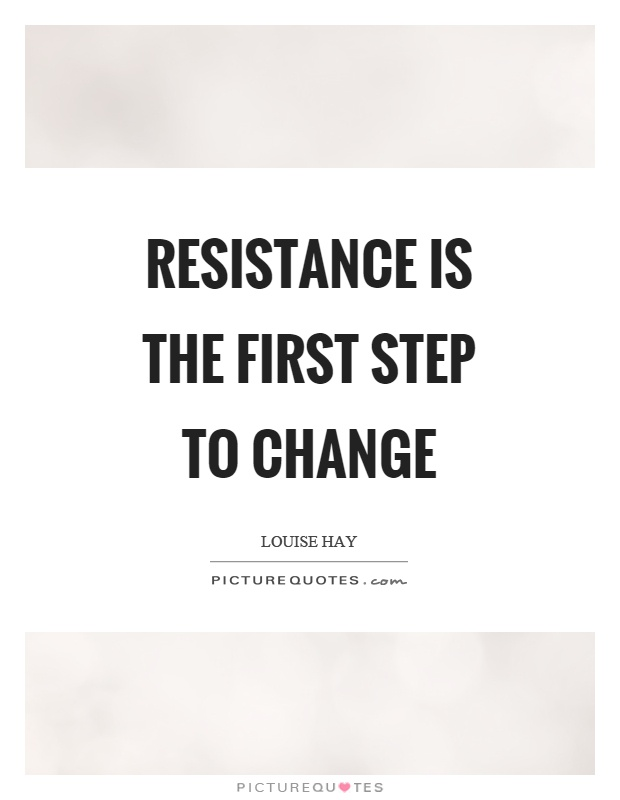 Resistance is the first step to change Picture Quote #1