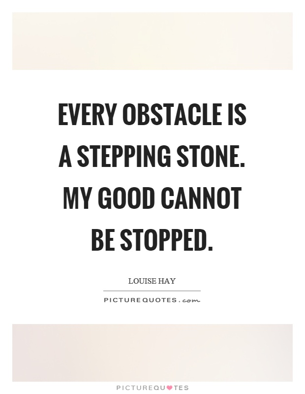 Every obstacle is a stepping stone. My good cannot be stopped Picture Quote #1