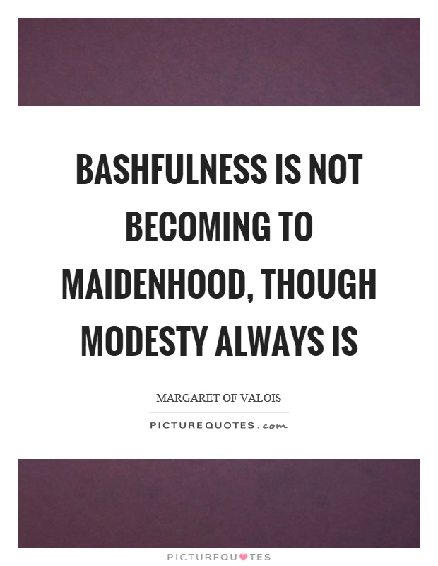 Bashfulness is not becoming to maidenhood, though modesty always is Picture Quote #1