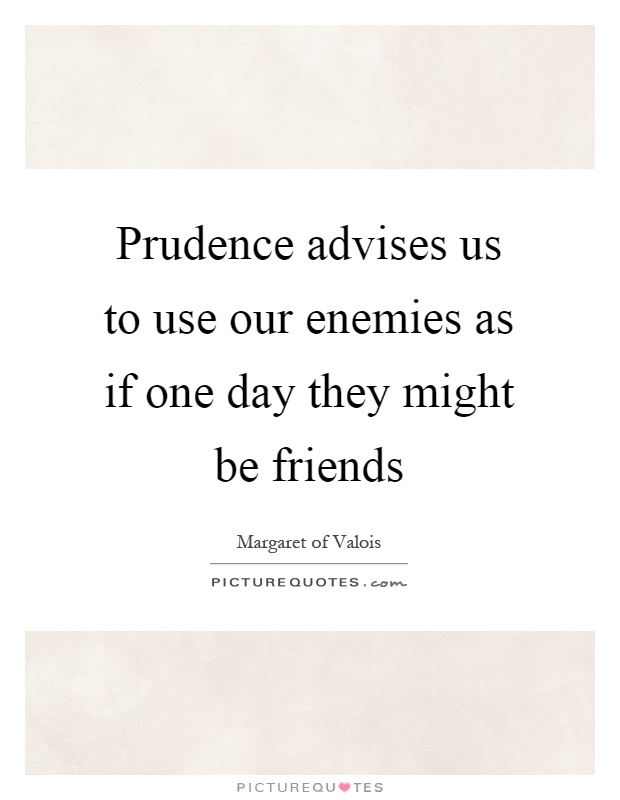 Prudence advises us to use our enemies as if one day they might be friends Picture Quote #1