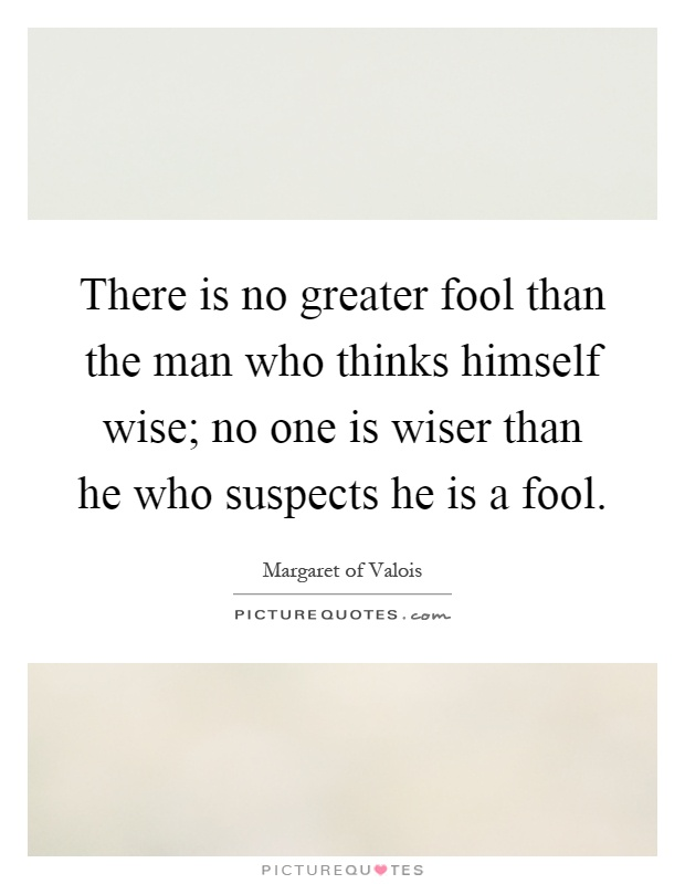 There is no greater fool than the man who thinks himself wise; no one is wiser than he who suspects he is a fool Picture Quote #1