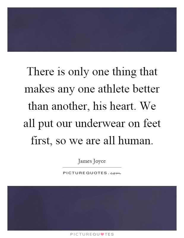 There is only one thing that makes any one athlete better than another, his heart. We all put our underwear on feet first, so we are all human Picture Quote #1