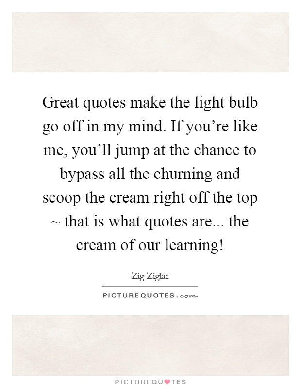 Great quotes make the light bulb go off in my mind. If you're like me, you'll jump at the chance to bypass all the churning and scoop the cream right off the top ~ that is what quotes are... the cream of our learning! Picture Quote #1
