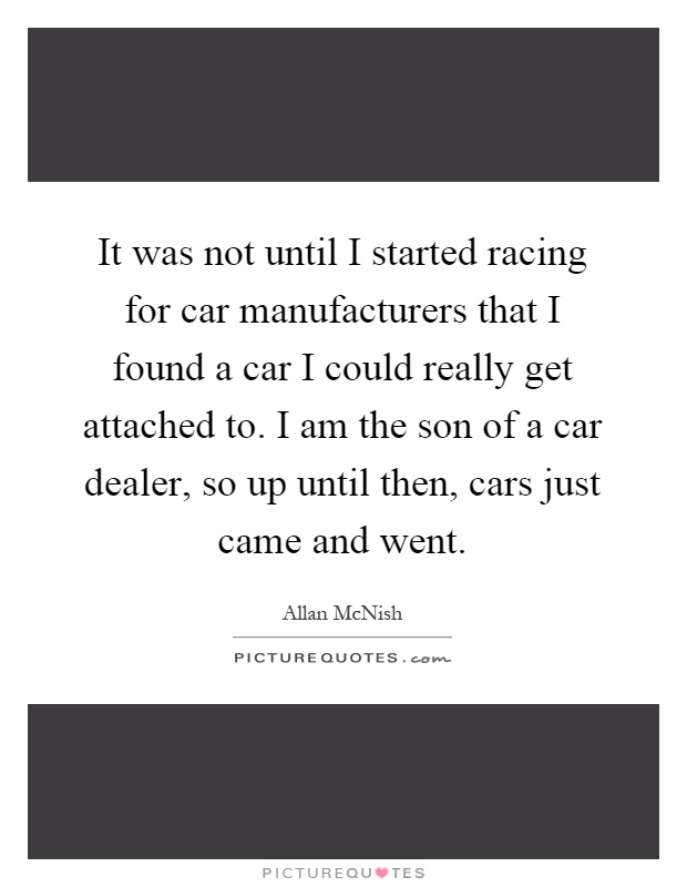 It was not until I started racing for car manufacturers that I found a car I could really get attached to. I am the son of a car dealer, so up until then, cars just came and went Picture Quote #1