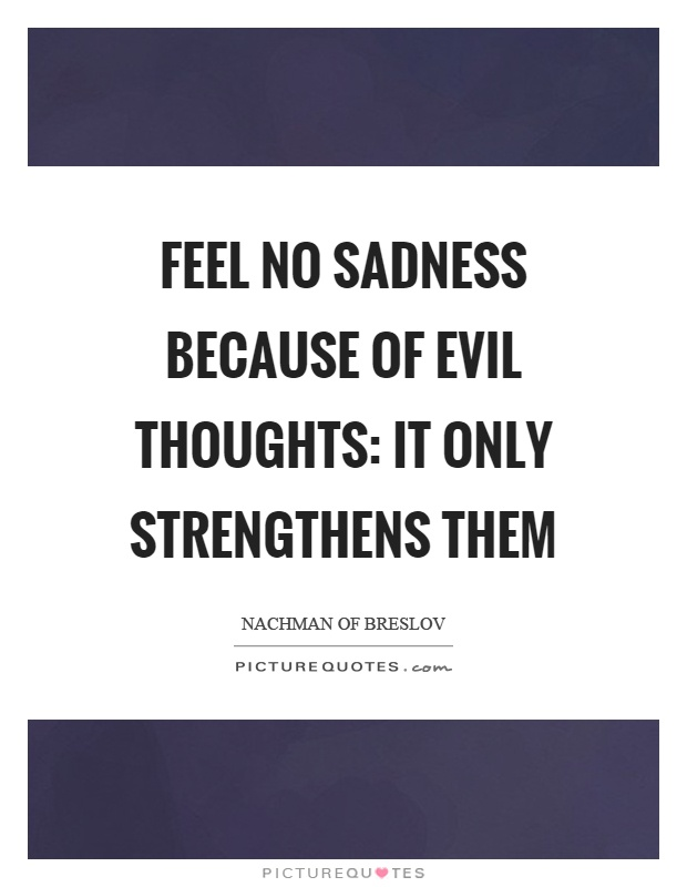 Feel no sadness because of evil thoughts: it only strengthens them Picture Quote #1