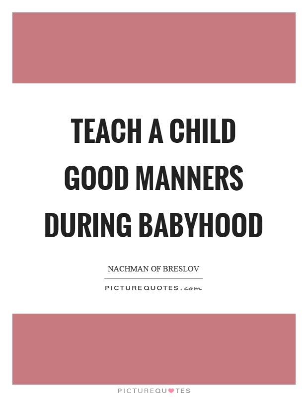Teach a child good manners during babyhood Picture Quote #1