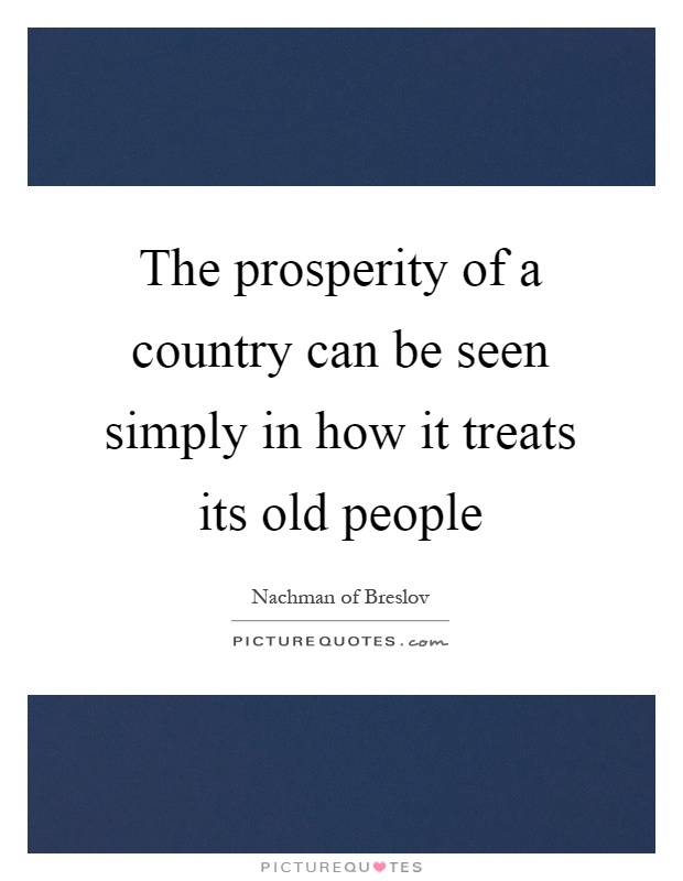 The prosperity of a country can be seen simply in how it treats its old people Picture Quote #1