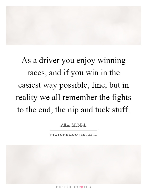 As a driver you enjoy winning races, and if you win in the easiest way possible, fine, but in reality we all remember the fights to the end, the nip and tuck stuff Picture Quote #1