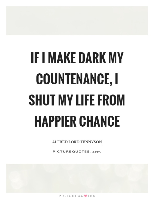 If I make dark my countenance, I shut my life from happier chance Picture Quote #1
