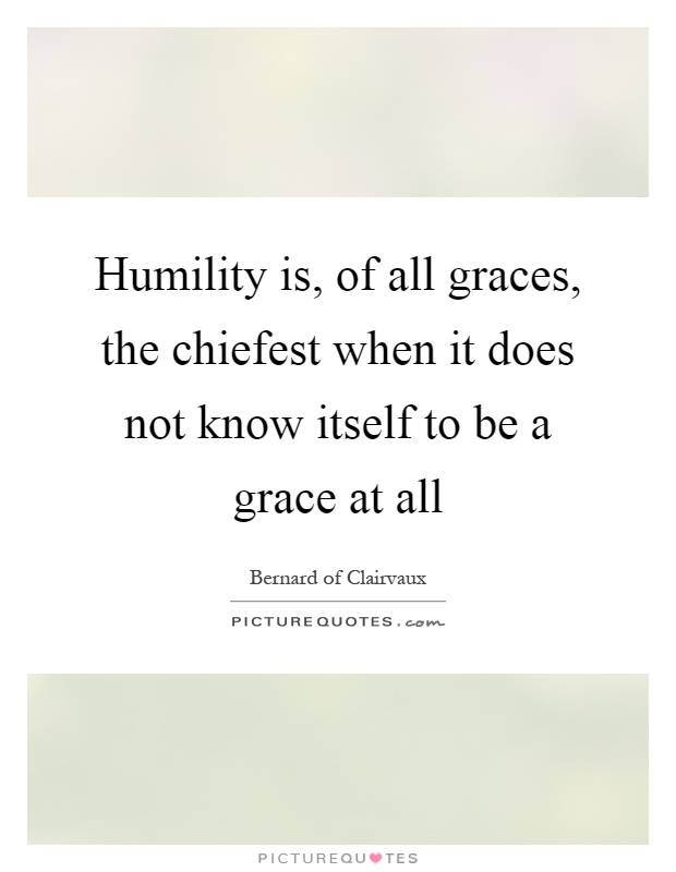 Humility is, of all graces, the chiefest when it does not know itself to be a grace at all Picture Quote #1