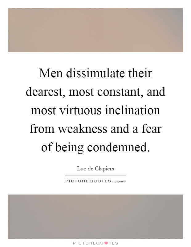 Men dissimulate their dearest, most constant, and most virtuous inclination from weakness and a fear of being condemned Picture Quote #1