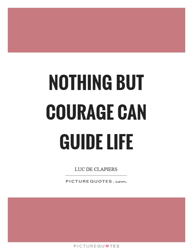 Nothing but courage can guide life Picture Quote #1