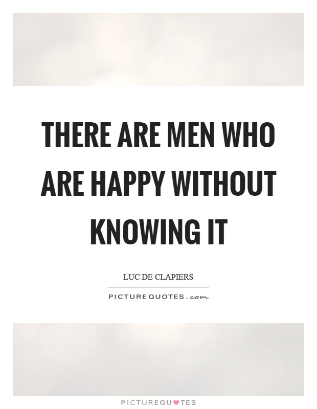 There are men who are happy without knowing it Picture Quote #1