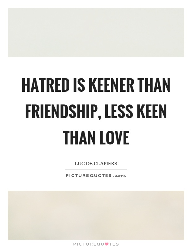 Hatred is keener than friendship, less keen than love Picture Quote #1
