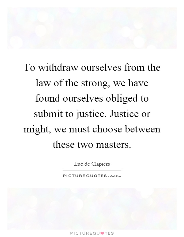 To withdraw ourselves from the law of the strong, we have found ourselves obliged to submit to justice. Justice or might, we must choose between these two masters Picture Quote #1