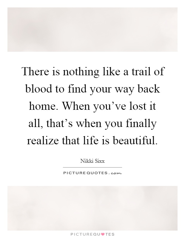 There is nothing like a trail of blood to find your way back home. When you've lost it all, that's when you finally realize that life is beautiful Picture Quote #1