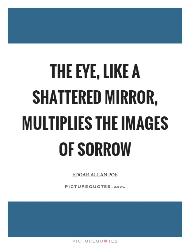 The eye, like a shattered mirror, multiplies the images of sorrow Picture Quote #1
