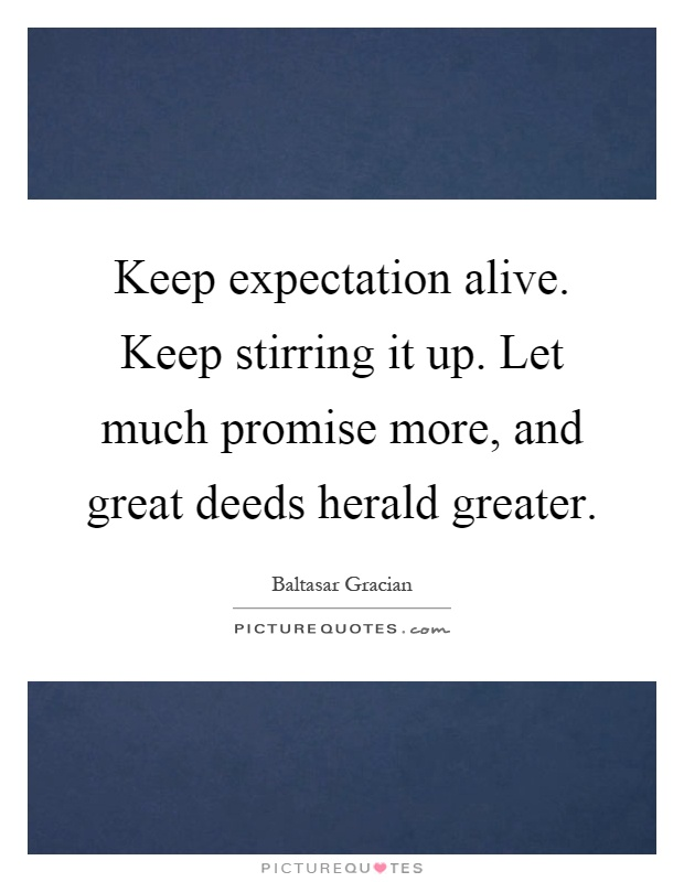 Keep expectation alive. Keep stirring it up. Let much promise more, and great deeds herald greater Picture Quote #1