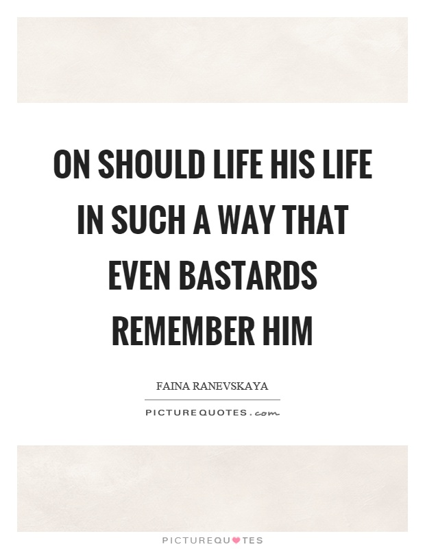 On should life his life in such a way that even bastards remember him Picture Quote #1