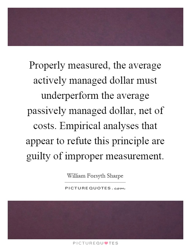 Properly measured, the average actively managed dollar must underperform the average passively managed dollar, net of costs. Empirical analyses that appear to refute this principle are guilty of improper measurement Picture Quote #1
