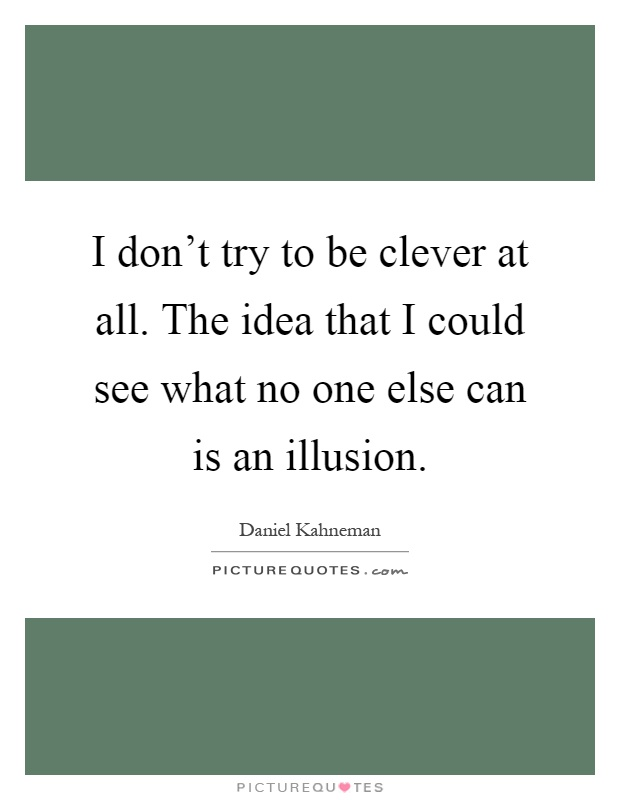 I don't try to be clever at all. The idea that I could see what no one else can is an illusion Picture Quote #1