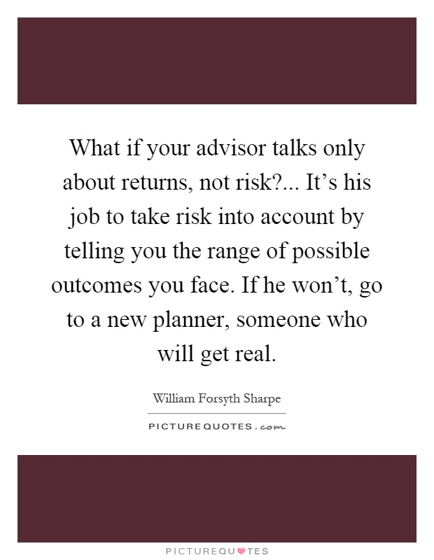 What if your advisor talks only about returns, not risk?... It's his job to take risk into account by telling you the range of possible outcomes you face. If he won't, go to a new planner, someone who will get real Picture Quote #1