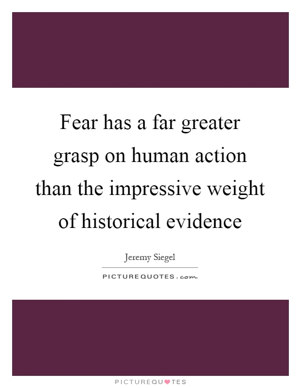 Fear has a far greater grasp on human action than the impressive weight of historical evidence Picture Quote #1