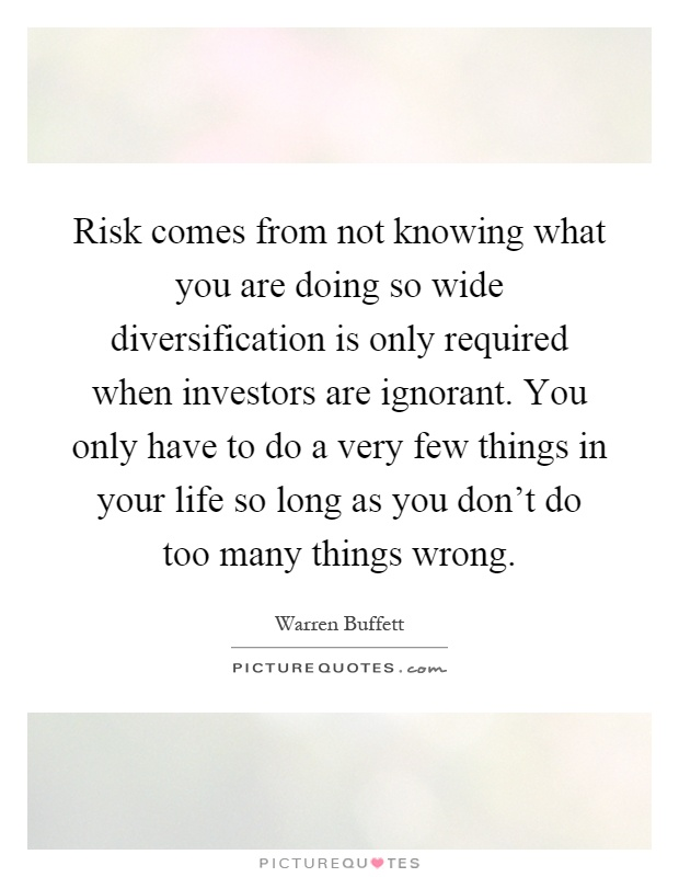 Risk comes from not knowing what you are doing so wide diversification is only required when investors are ignorant. You only have to do a very few things in your life so long as you don't do too many things wrong Picture Quote #1
