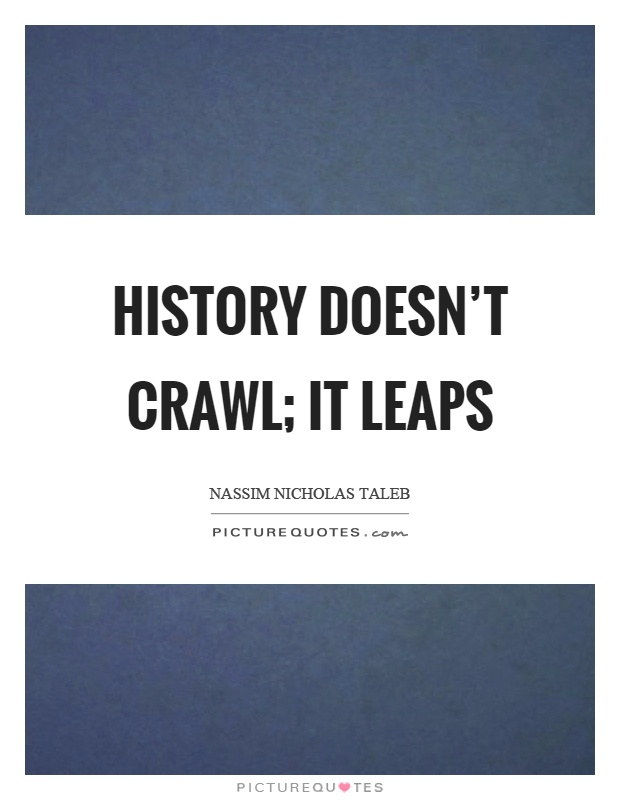 History doesn't crawl; it leaps Picture Quote #1