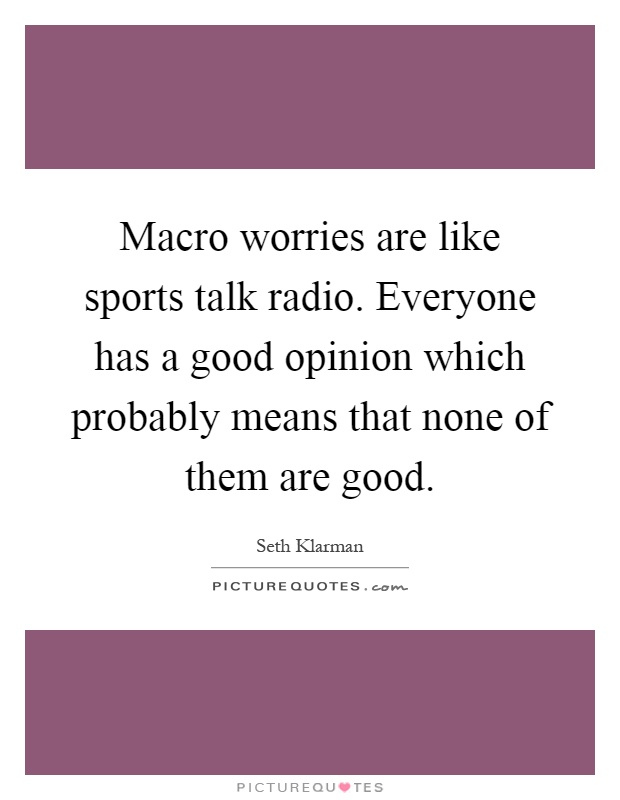 Macro worries are like sports talk radio. Everyone has a good opinion which probably means that none of them are good Picture Quote #1