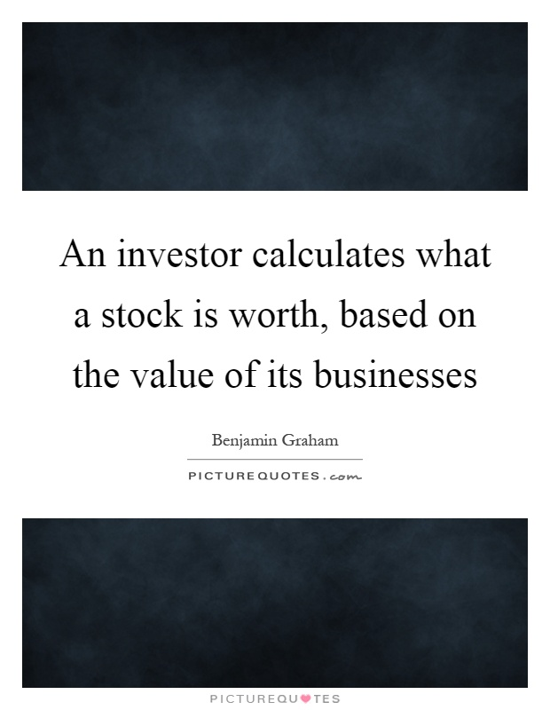 An investor calculates what a stock is worth, based on the value of its businesses Picture Quote #1