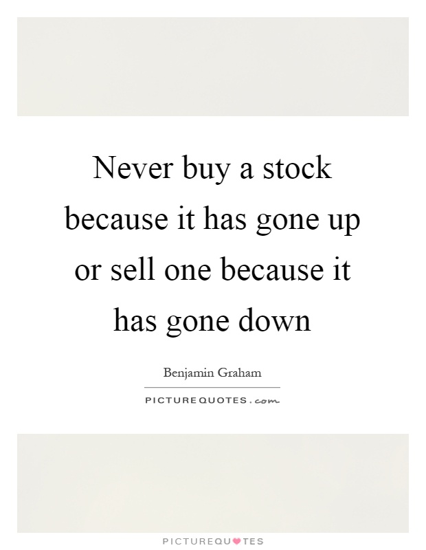 Never buy a stock because it has gone up or sell one because it has gone down Picture Quote #1
