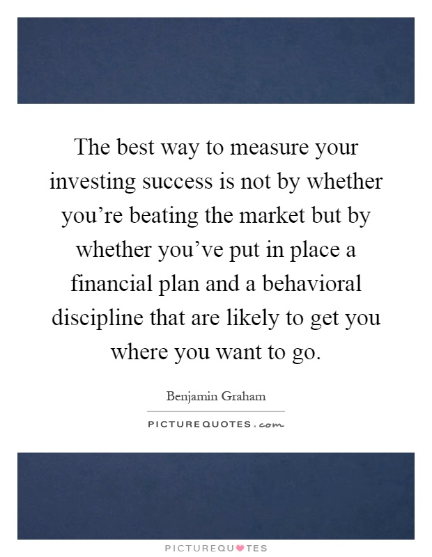 The best way to measure your investing success is not by whether you're beating the market but by whether you've put in place a financial plan and a behavioral discipline that are likely to get you where you want to go Picture Quote #1