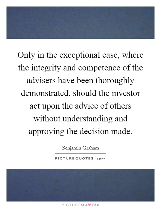 Only in the exceptional case, where the integrity and competence of the advisers have been thoroughly demonstrated, should the investor act upon the advice of others without understanding and approving the decision made Picture Quote #1