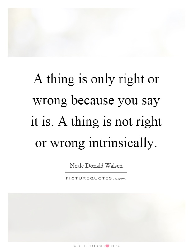 A thing is only right or wrong because you say it is. A thing is not right or wrong intrinsically Picture Quote #1