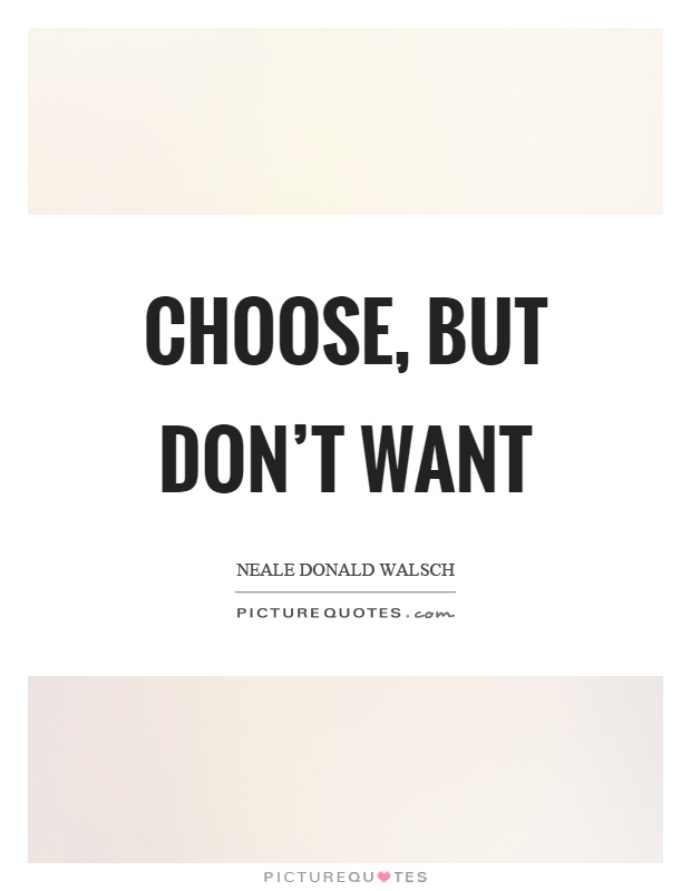 Choose, but don't want Picture Quote #1