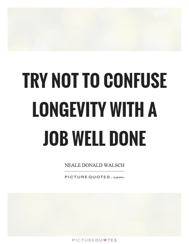 Try not to confuse longevity with a job well done Picture Quote #1