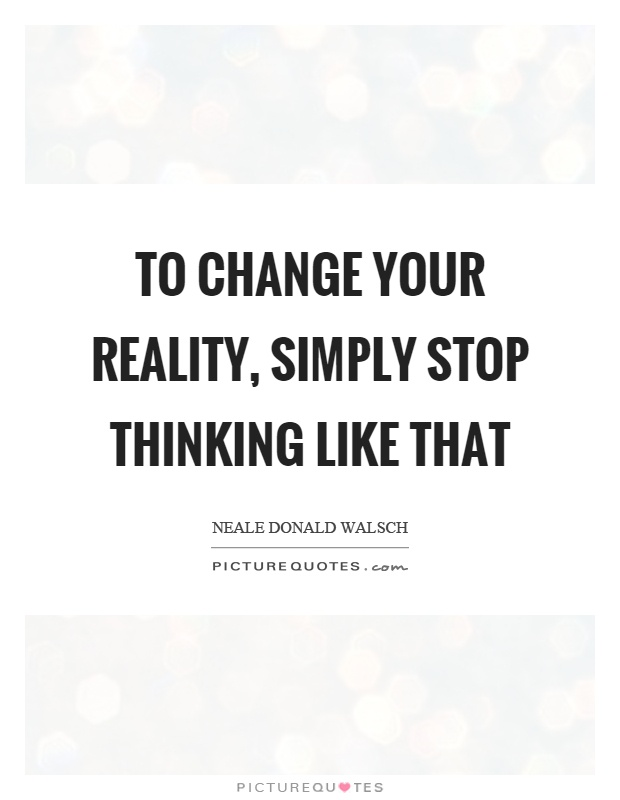 To change your reality, simply stop thinking like that Picture Quote #1