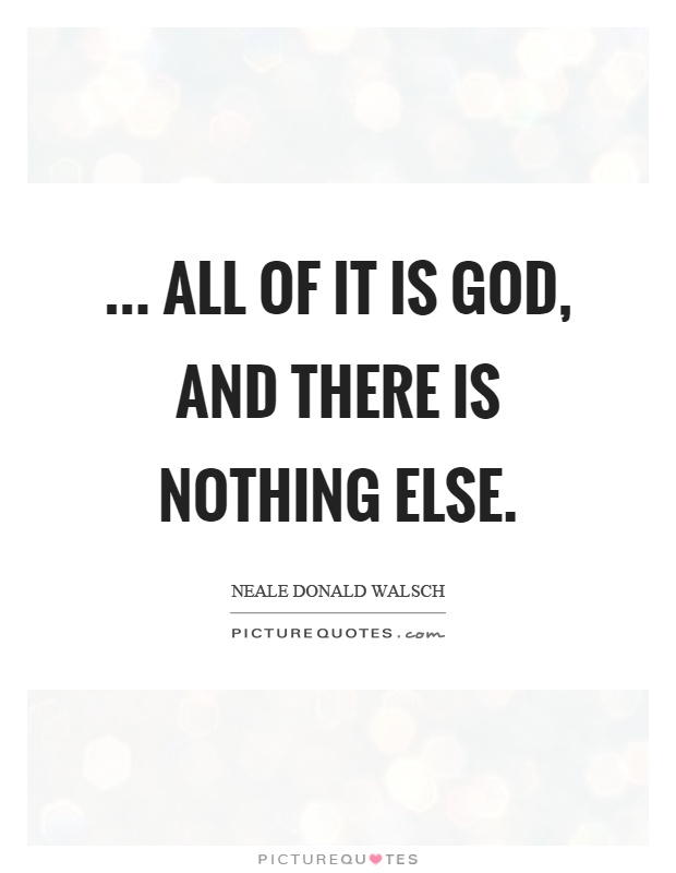 ... all of it is God, and there is nothing else Picture Quote #1