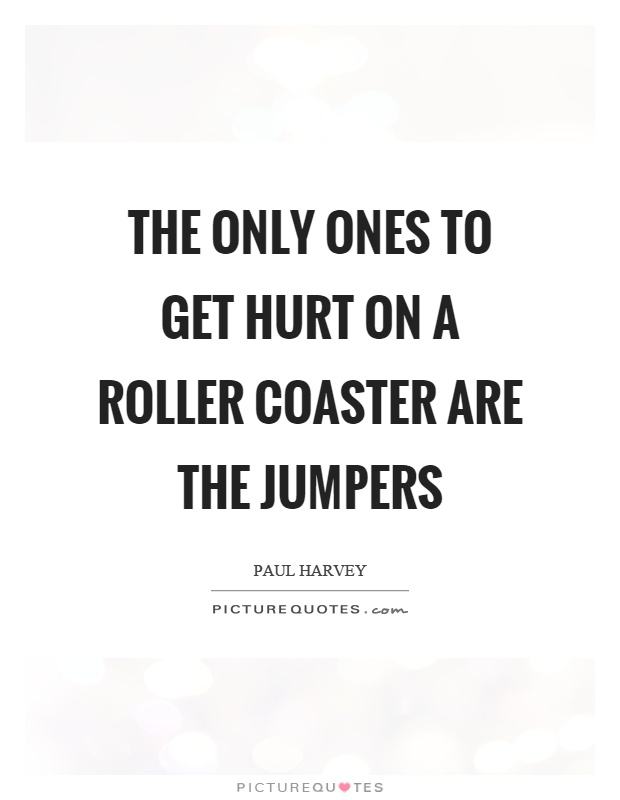 The only ones to get hurt on a roller coaster are the jumpers Picture Quote #1