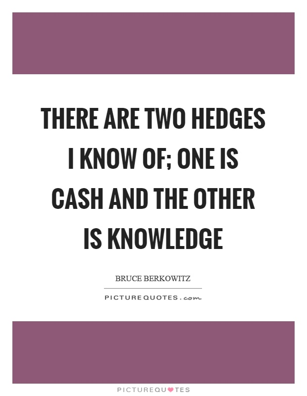 There are two hedges I know of; one is cash and the other is knowledge Picture Quote #1