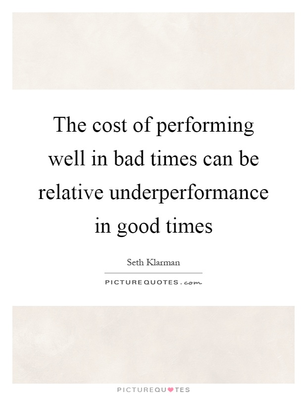 The cost of performing well in bad times can be relative underperformance in good times Picture Quote #1