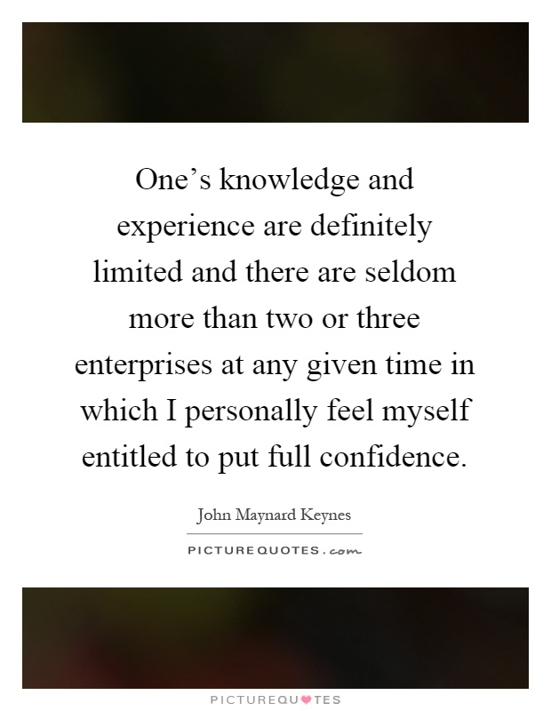 One's knowledge and experience are definitely limited and there are seldom more than two or three enterprises at any given time in which I personally feel myself entitled to put full confidence Picture Quote #1