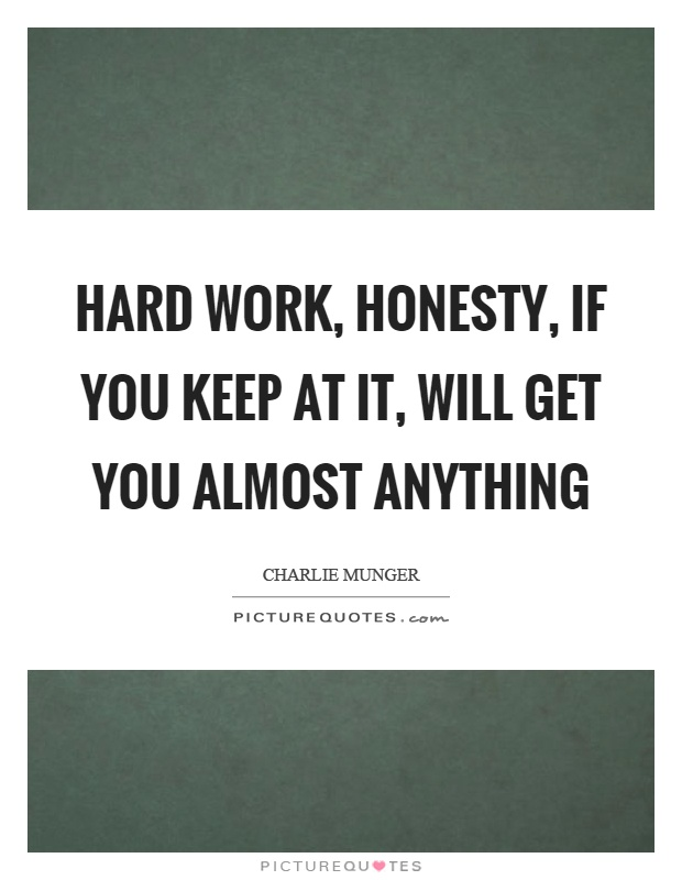Hard work, honesty, if you keep at it, will get you almost anything Picture Quote #1