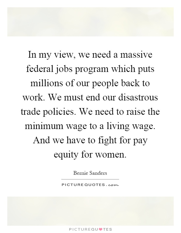 In my view, we need a massive federal jobs program which puts millions of our people back to work. We must end our disastrous trade policies. We need to raise the minimum wage to a living wage. And we have to fight for pay equity for women Picture Quote #1