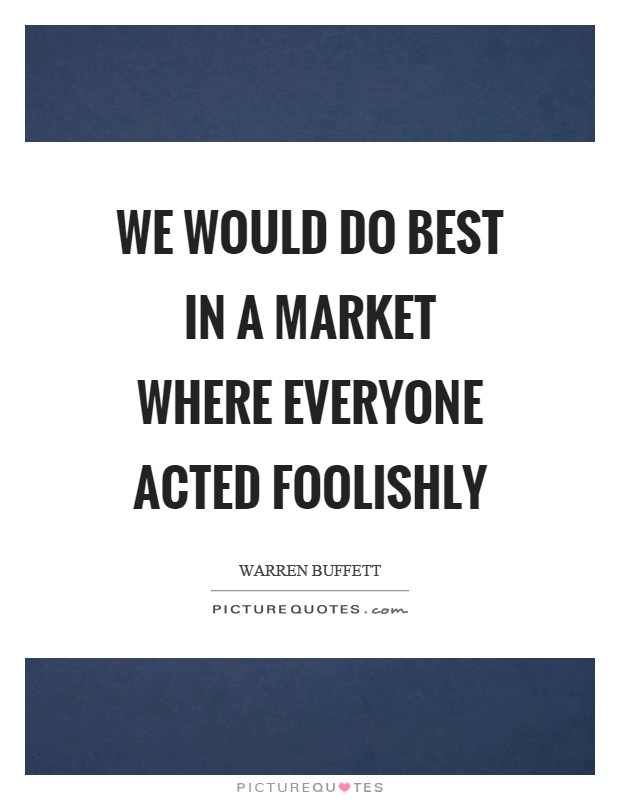 We would do best in a market where everyone acted foolishly Picture Quote #1