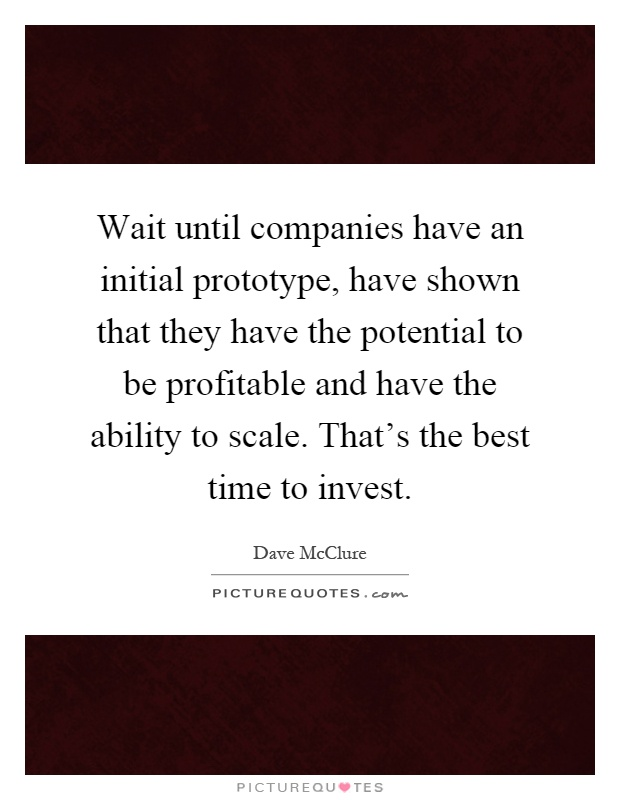 Wait until companies have an initial prototype, have shown that they have the potential to be profitable and have the ability to scale. That's the best time to invest Picture Quote #1
