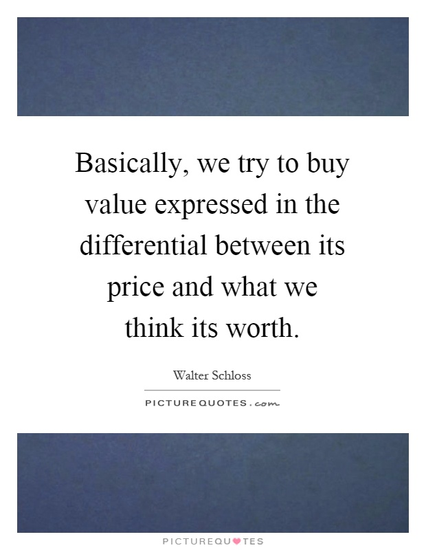 Basically, we try to buy value expressed in the differential between its price and what we think its worth Picture Quote #1