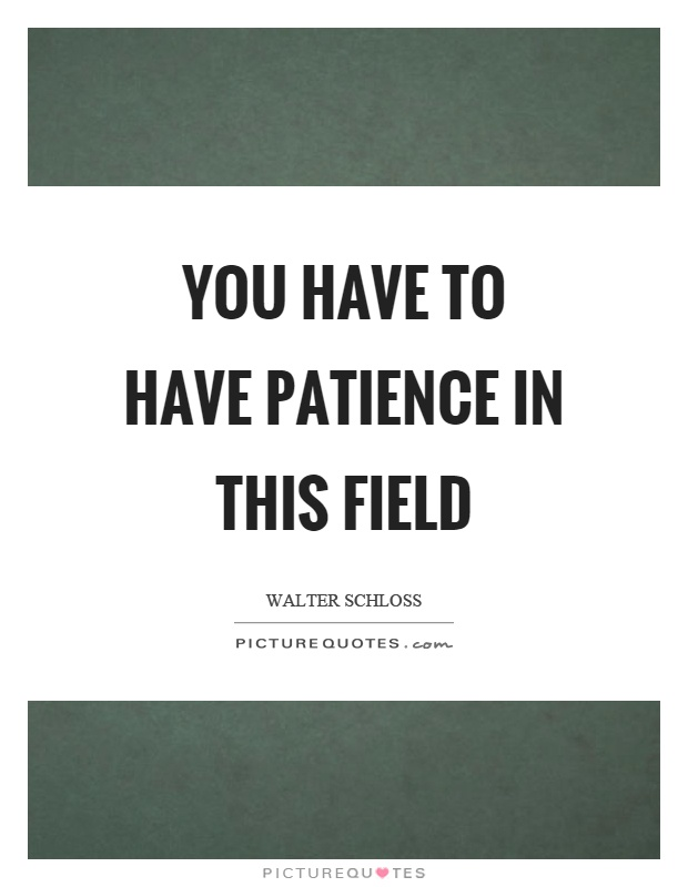 You have to have patience in this field Picture Quote #1